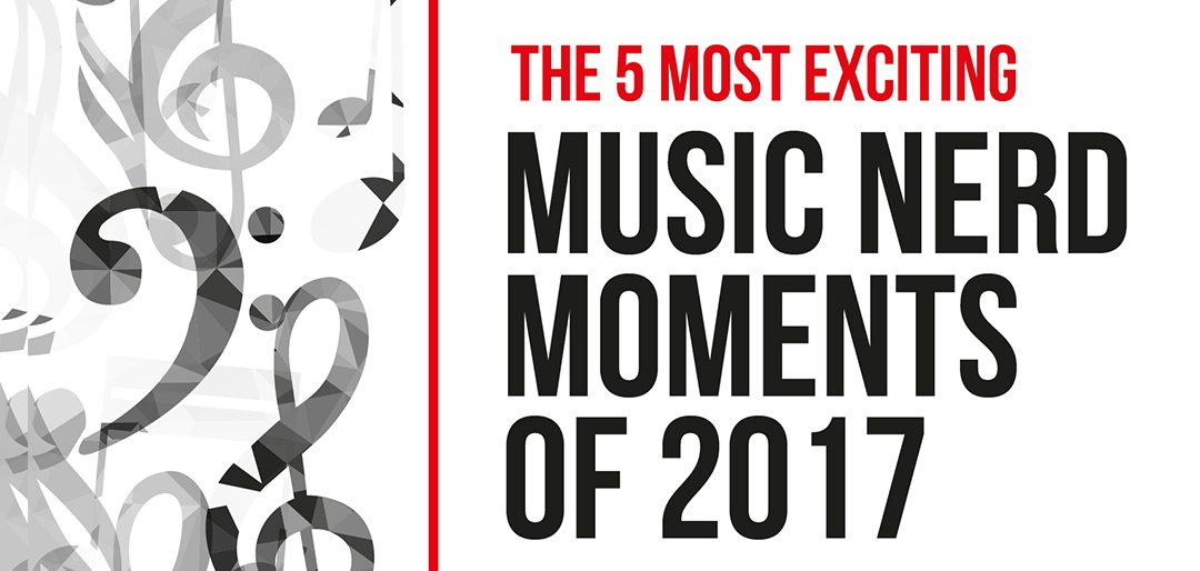 The Most Exciting Music Nerd Moments of 2017